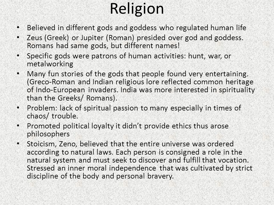Religion Believed in different gods and goddess who regulated human life Zeus (Greek) or Jupiter (Roman) presided over god and goddess.