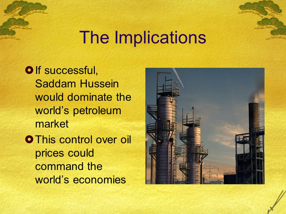 The Implications  If successful, Saddam Hussein would dominate the world's petroleum market  This control over oil prices could command the world's economies