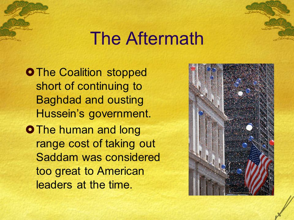 The Aftermath  The Coalition stopped short of continuing to Baghdad and ousting Hussein's government.