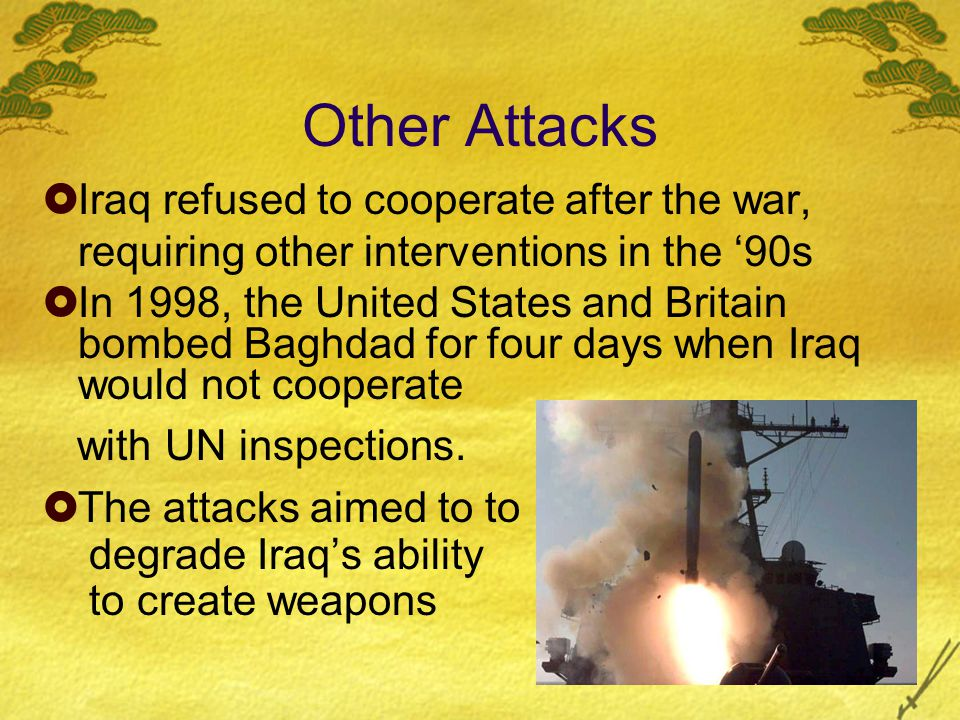 Other Attacks  Iraq refused to cooperate after the war, requiring other interventions in the '90s  In 1998, the United States and Britain bombed Baghdad for four days when Iraq would not cooperate with UN inspections.