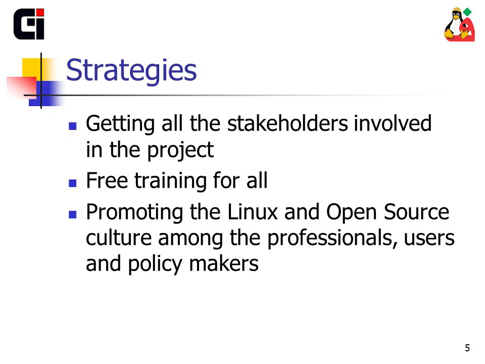 5 Strategies Getting all the stakeholders involved in the project Free training for all Promoting the Linux and Open Source culture among the professionals, users and policy makers