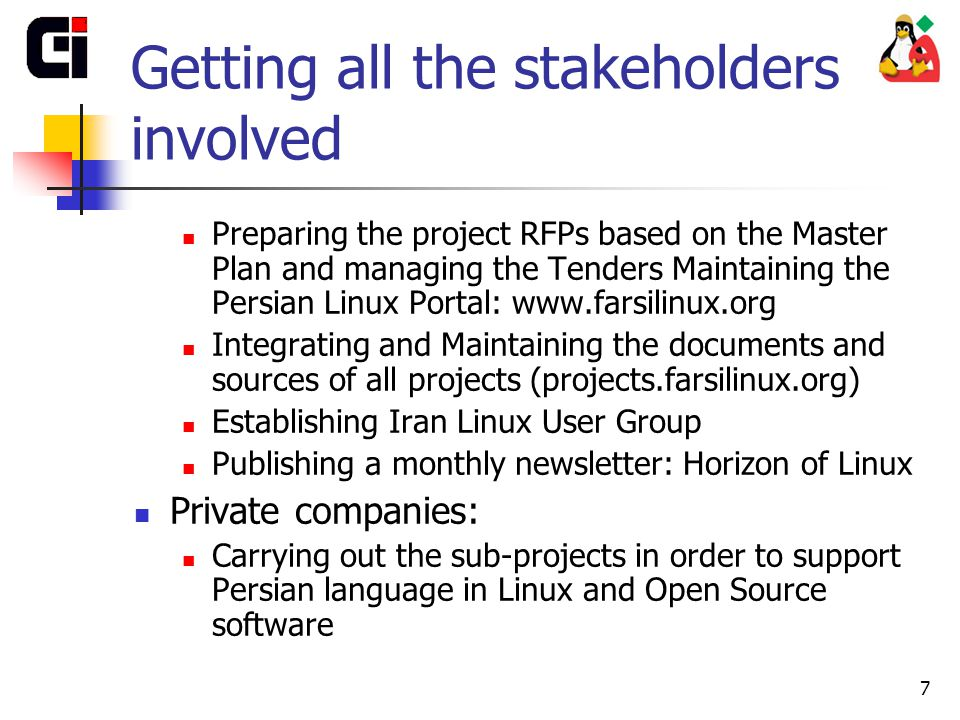 7 Getting all the stakeholders involved Preparing the project RFPs based on the Master Plan and managing the Tenders Maintaining the Persian Linux Portal: www.farsilinux.org Integrating and Maintaining the documents and sources of all projects (projects.farsilinux.org) Establishing Iran Linux User Group Publishing a monthly newsletter: Horizon of Linux Private companies: Carrying out the sub-projects in order to support Persian language in Linux and Open Source software