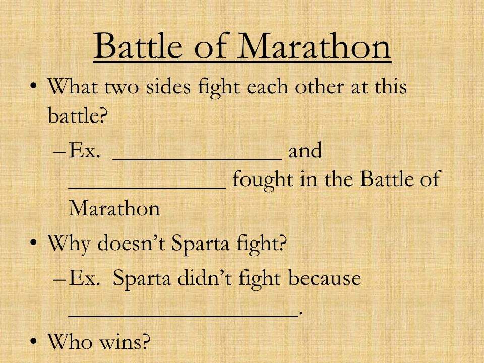Battle of Marathon What two sides fight each other at this battle? –Ex. ______________ and _____________ fought in the Battle of Marathon Why doesn't