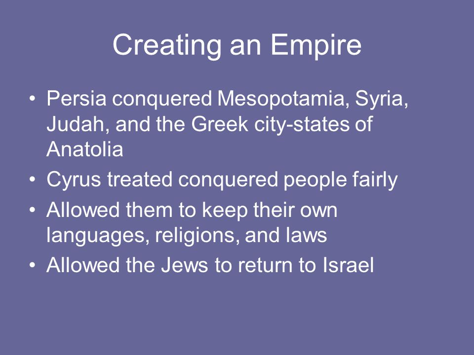 Creating an Empire Persia conquered Mesopotamia, Syria, Judah, and the Greek city-states of Anatolia Cyrus treated conquered people fairly Allowed the