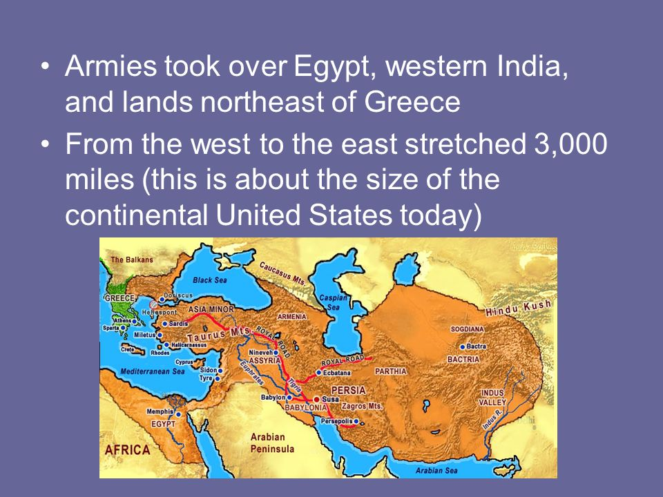 Armies took over Egypt, western India, and lands northeast of Greece From the west to the east stretched 3,000 miles (this is about the size of the co