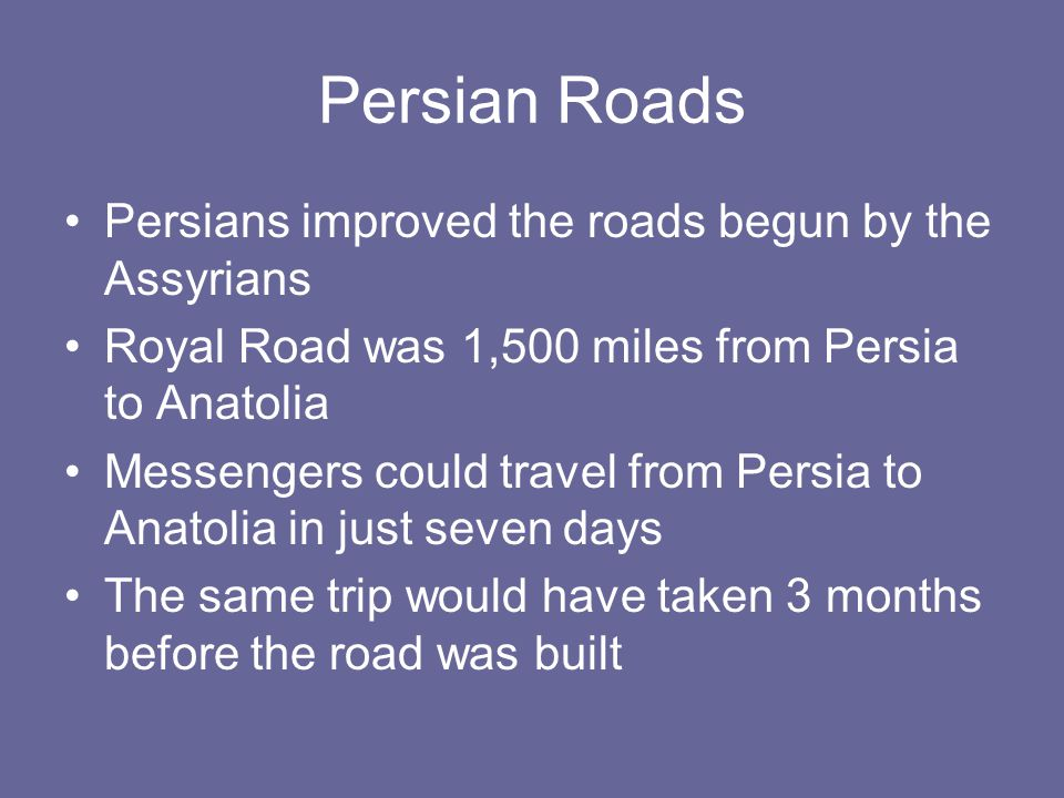 Persian Roads Persians improved the roads begun by the Assyrians Royal Road was 1,500 miles from Persia to Anatolia Messengers could travel from Persi