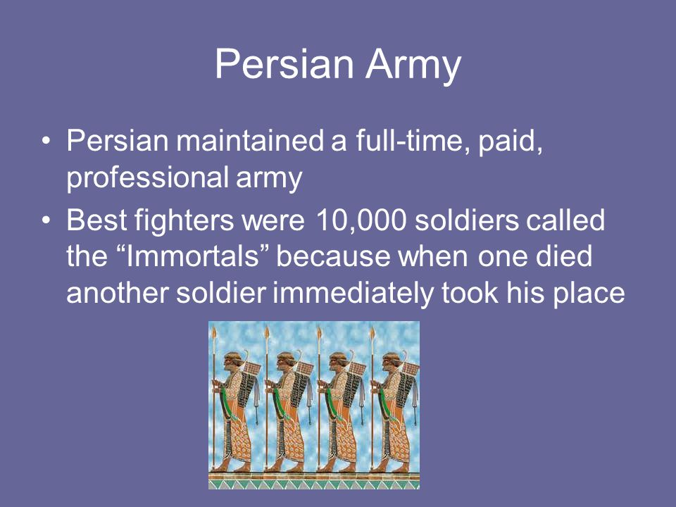 """Persian Army Persian maintained a full-time, paid, professional army Best fighters were 10,000 soldiers called the """"Immortals"""" because when one died a"""