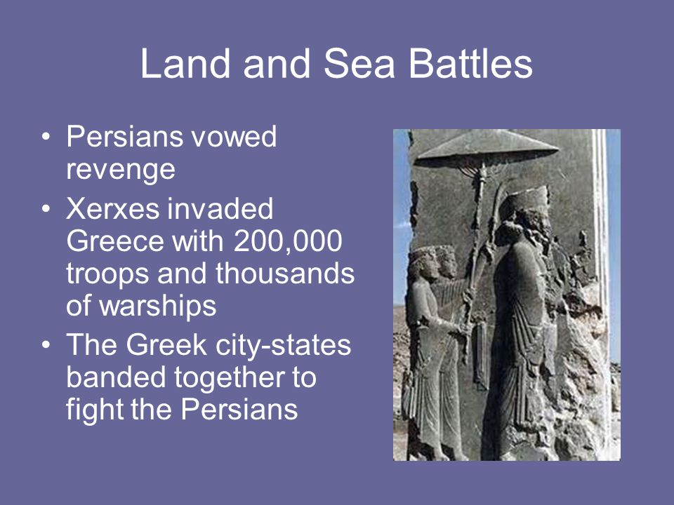 Land and Sea Battles Persians vowed revenge Xerxes invaded Greece with 200,000 troops and thousands of warships The Greek city-states banded together