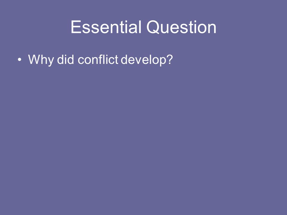 Essential Question Why did conflict develop?