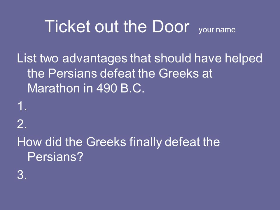 Ticket out the Door your name List two advantages that should have helped the Persians defeat the Greeks at Marathon in 490 B.C. 1. 2. How did the Gre