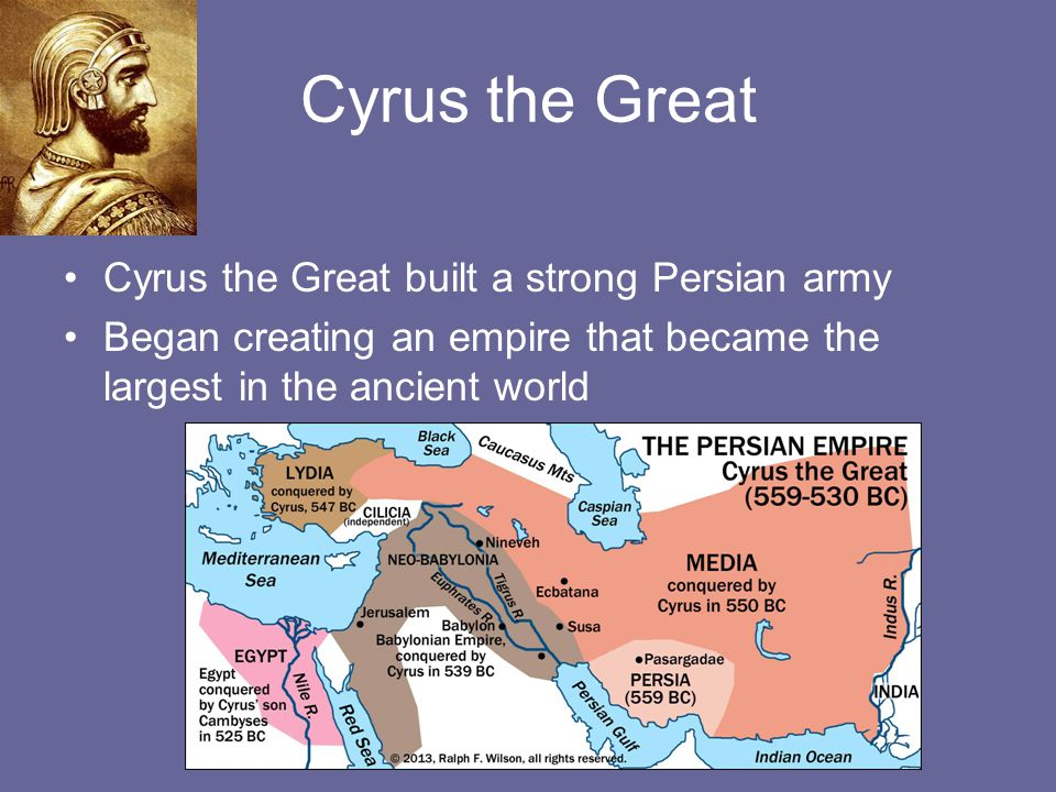 Cyrus the Great Cyrus the Great built a strong Persian army Began creating an empire that became the largest in the ancient world