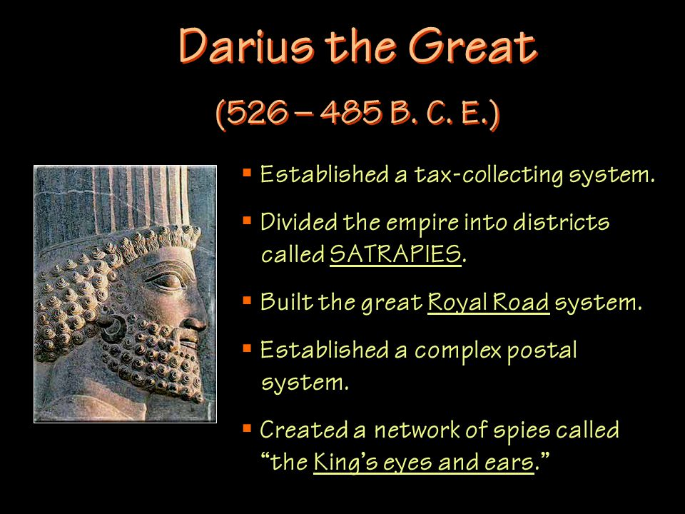 Darius the Great (526 – 485 B. C. E.)  Established a tax-collecting system.