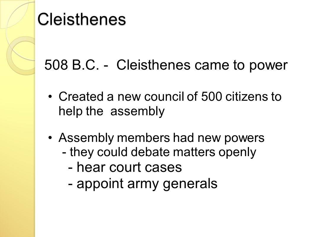 Cleisthenes 508 B.C. - Cleisthenes came to power Created a new council of 500 citizens to help the assembly Assembly members had new powers - they cou