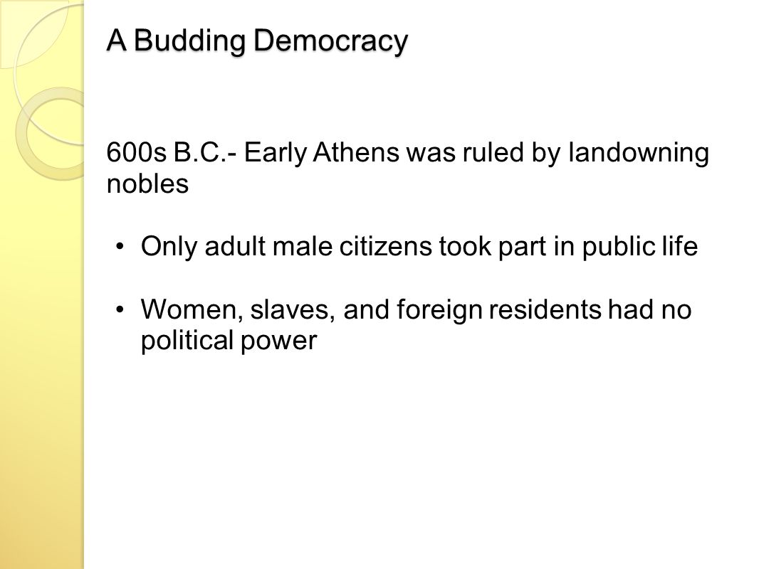 A Budding Democracy 600s B.C.- Early Athens was ruled by landowning nobles Only adult male citizens took part in public life Women, slaves, and foreign residents had no political power