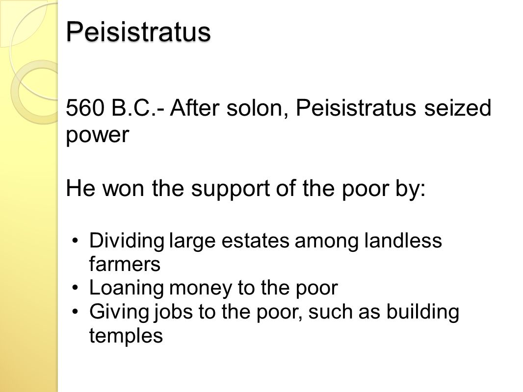 Peisistratus 560 B.C.- After solon, Peisistratus seized power He won the support of the poor by: Dividing large estates among landless farmers Loaning money to the poor Giving jobs to the poor, such as building temples