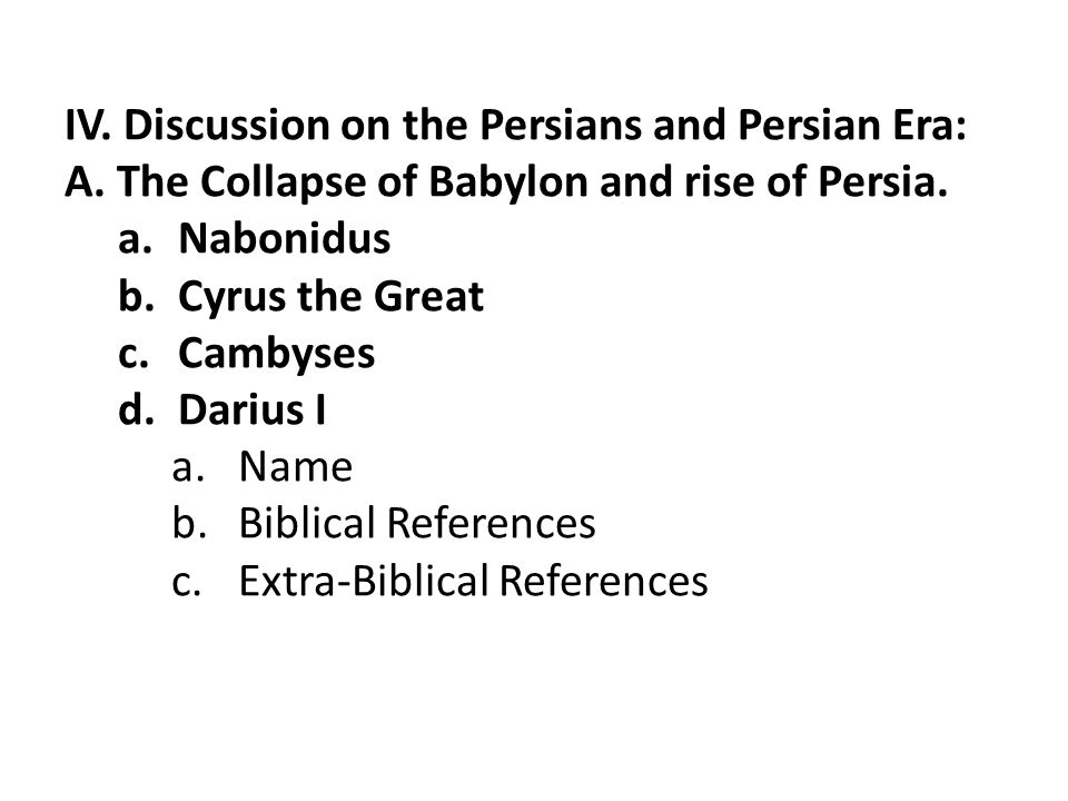 IV. Discussion on the Persians and Persian Era: A. The Collapse of Babylon and rise of Persia. a.Nabonidus b.Cyrus the Great c.Cambyses d.Darius I a.N