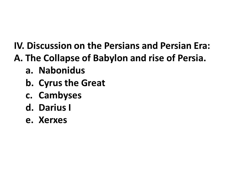 IV. Discussion on the Persians and Persian Era: A. The Collapse of Babylon and rise of Persia. a.Nabonidus b.Cyrus the Great c.Cambyses d.Darius I e.X