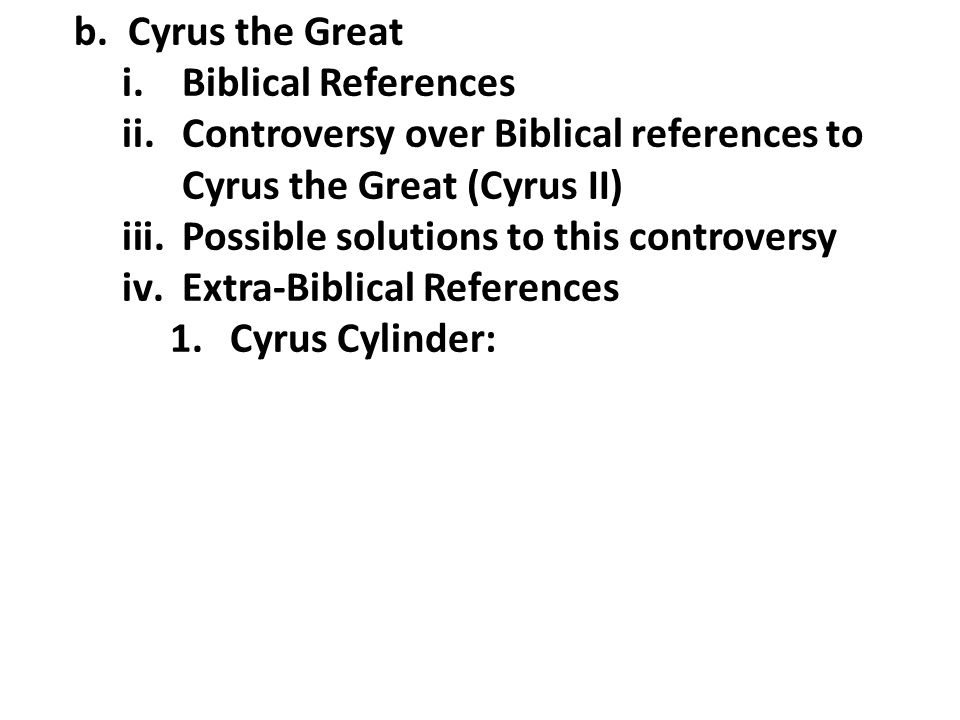 b.Cyrus the Great i.Biblical References ii.Controversy over Biblical references to Cyrus the Great (Cyrus II) iii.Possible solutions to this controver