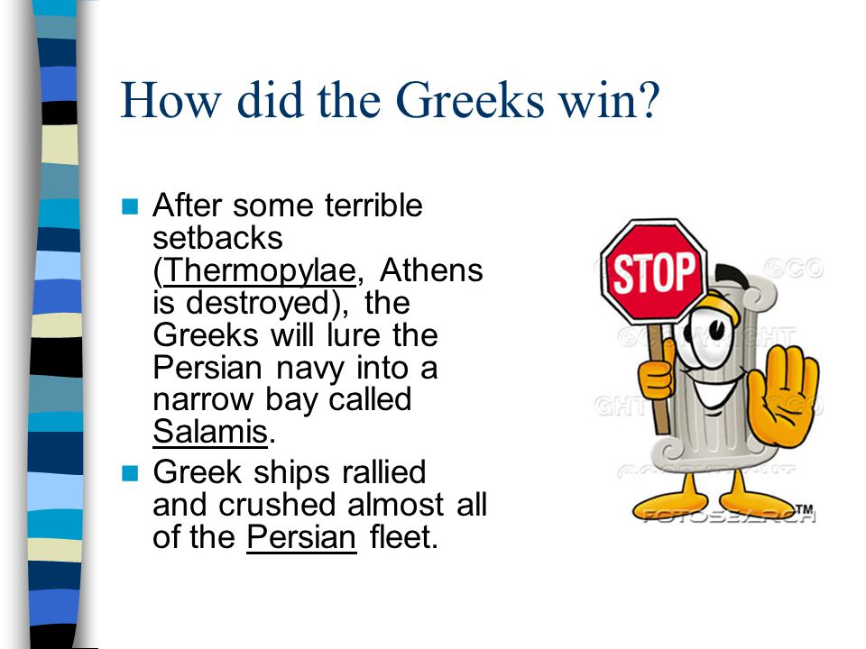 How did the Greeks win? After some terrible setbacks (Thermopylae, Athens is destroyed), the Greeks will lure the Persian navy into a narrow bay calle