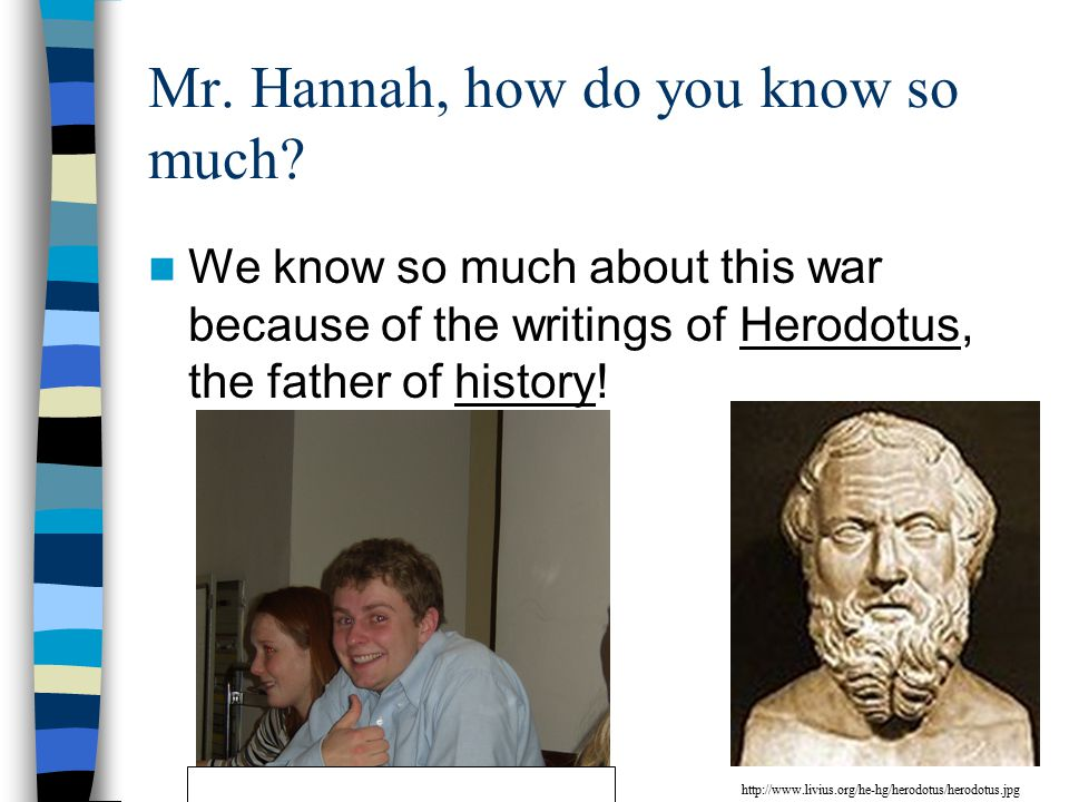 Mr. Hannah, how do you know so much? We know so much about this war because of the writings of Herodotus, the father of history! http://www.livius.org