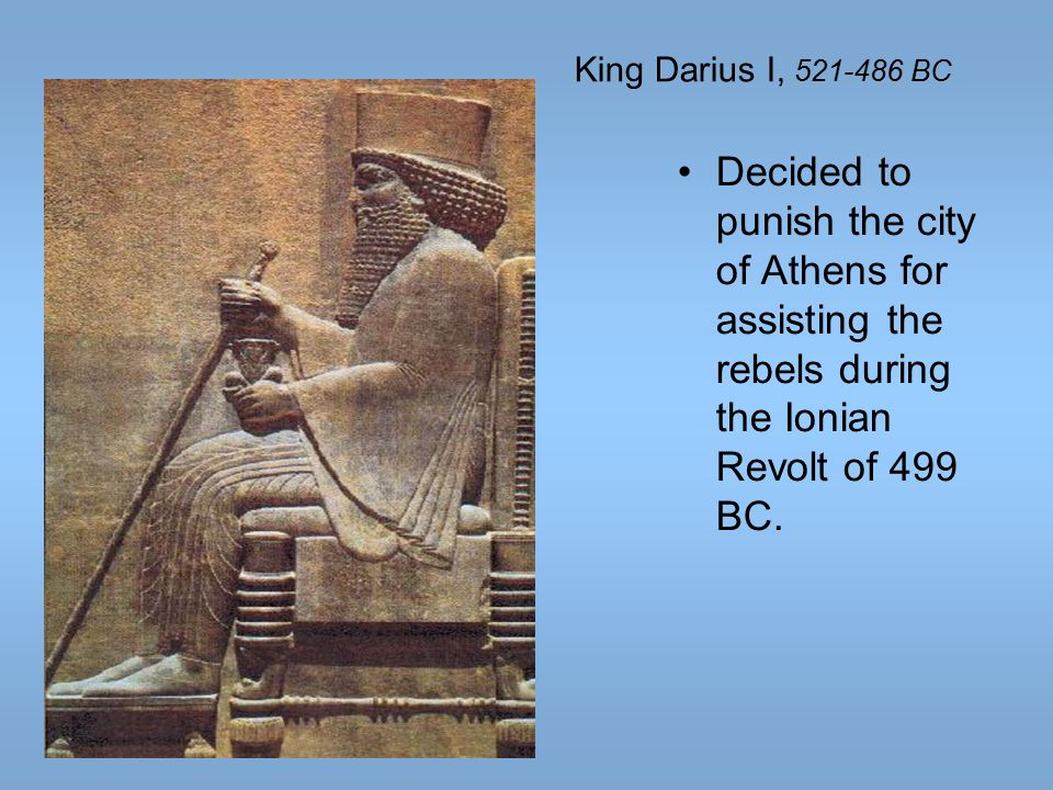 King Darius I, 521-486 BC Decided to punish the city of Athens for assisting the rebels during the Ionian Revolt of 499 BC.