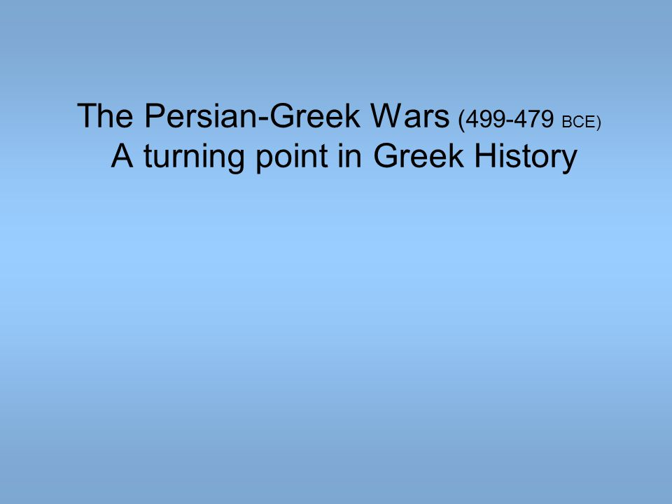 The Persian-Greek Wars (499-479 BCE) A turning point in Greek History