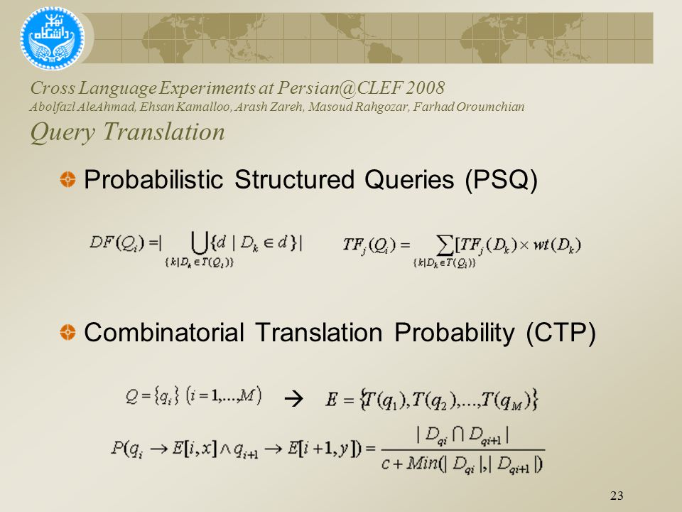 Probabilistic Structured Queries (PSQ) Combinatorial Translation Probability (CTP) Cross Language Experiments at Persian@CLEF 2008 Abolfazl AleAhmad, Ehsan Kamalloo, Arash Zareh, Masoud Rahgozar, Farhad Oroumchian Query Translation 23 