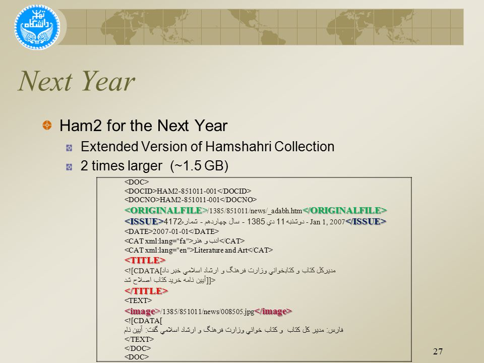 Next Year Ham2 for the Next Year Extended Version of Hamshahri Collection 2 times larger (~1.5 GB) 27 HAM2-851011-001 /1385/851011/news/_adabh.htm دوشنبه 11 دي 1385 - سال چهاردهم - شماره 4172 - Jan 1, 2007 2007-01-01 ادب و هنر Literature and Art <TITLE> <![CDATA[ مديركل كتاب و كتابخواني وزارت فرهنگ و ارشاد اسلامي خبر داد آيين نامه خريد كتاب اصلاح شد ]]></TITLE> /1385/851011/news/008505.jpg <![CDATA[ فارس : مدير كل كتاب و كتاب خواني وزارت فرهنگ و ارشاد اسلامي گفت : آيين نام