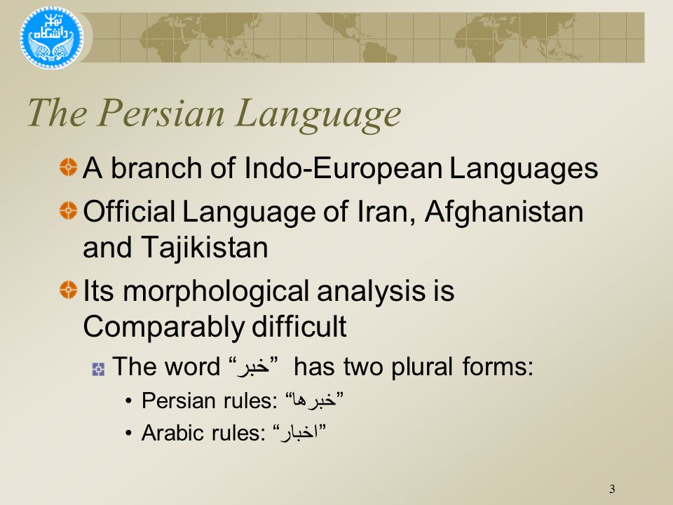 The Persian Language A branch of Indo-European Languages Official Language of Iran, Afghanistan and Tajikistan Its morphological analysis is Comparably difficult The word خبر has two plural forms: Persian rules: خبرها Arabic rules: اخبار 3