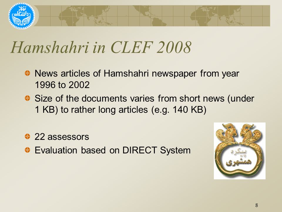 Hamshahri in CLEF 2008 8 News articles of Hamshahri newspaper from year 1996 to 2002 Size of the documents varies from short news (under 1 KB) to rather long articles (e.g.