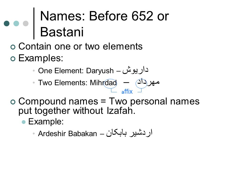 Names: Before 652 or Bastani Contain one or two elements Examples: One Element: Daryush – داریوش Two Elements: Mihrdad – مهرداد a ffix Compound names = Two personal names put together without Izafah.