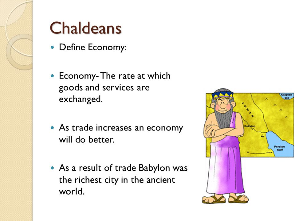Chaldeans ◦ Define caravans – groups of traveling merchants Write Pair Share: ◦ How would caravans impact the Babylonian economy?