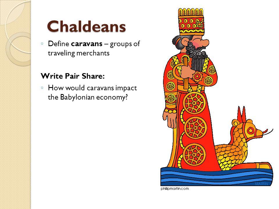 Chaldeans ◦ Define caravans – groups of traveling merchants Write Pair Share: ◦ How would caravans impact the Babylonian economy?