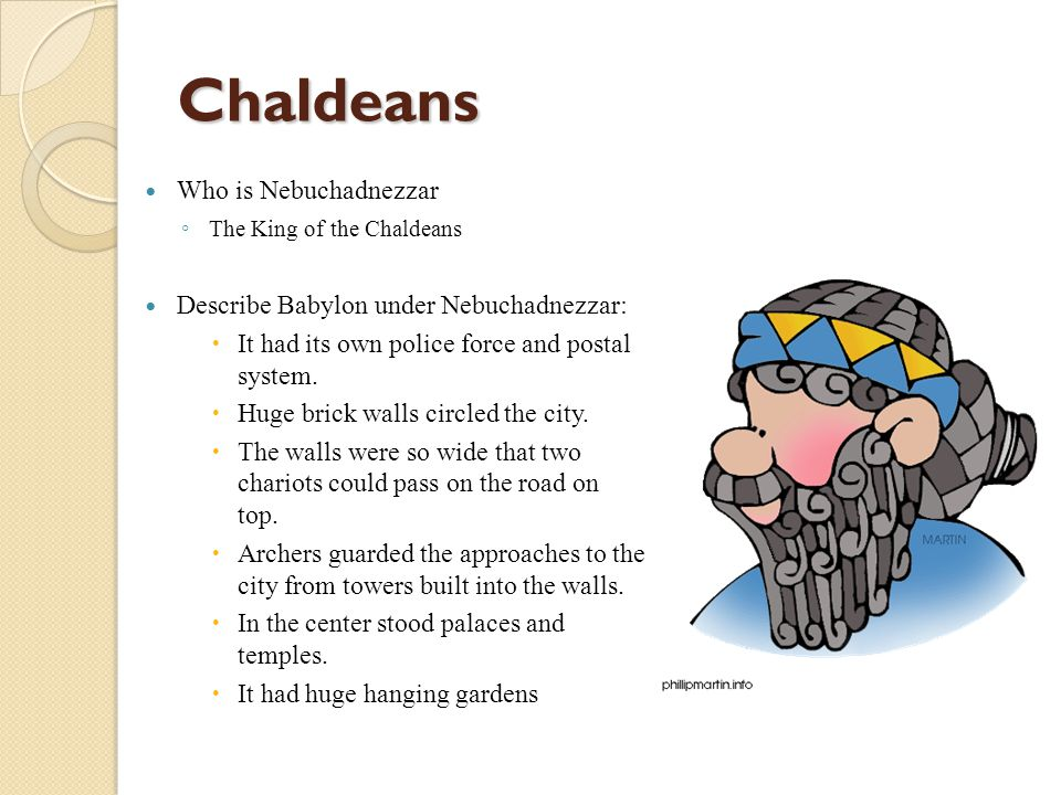 Chaldeans Who is Nebuchadnezzar ◦ The King of the Chaldeans Describe Babylon under Nebuchadnezzar:  It had its own police force and postal system. 