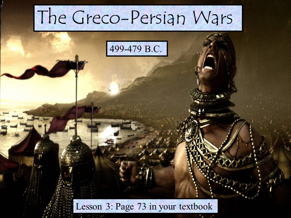 499-479 B.C. Lesson 3: Page 73 in your textbook The Greco-Persian Wars