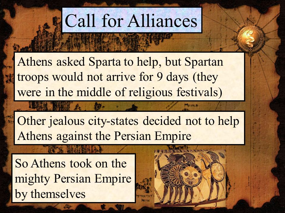 Athens asked Sparta to help, but Spartan troops would not arrive for 9 days (they were in the middle of religious festivals) Call for Alliances Other jealous city-states decided not to help Athens against the Persian Empire So Athens took on the mighty Persian Empire by themselves