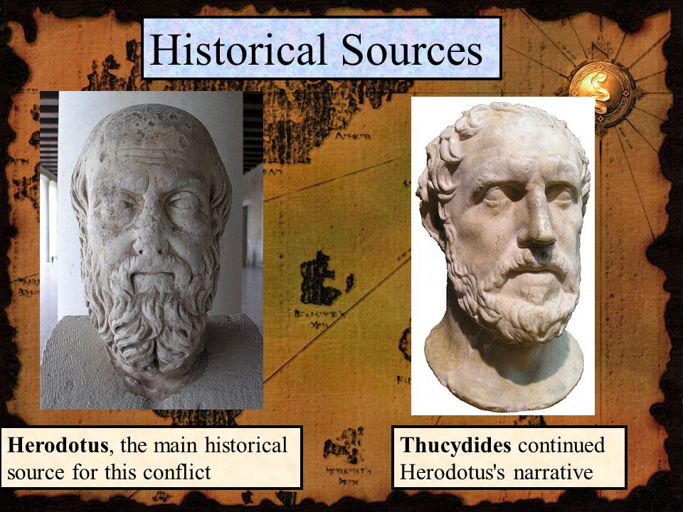 Historical Sources Herodotus, the main historical source for this conflict Thucydides continued Herodotus s narrative