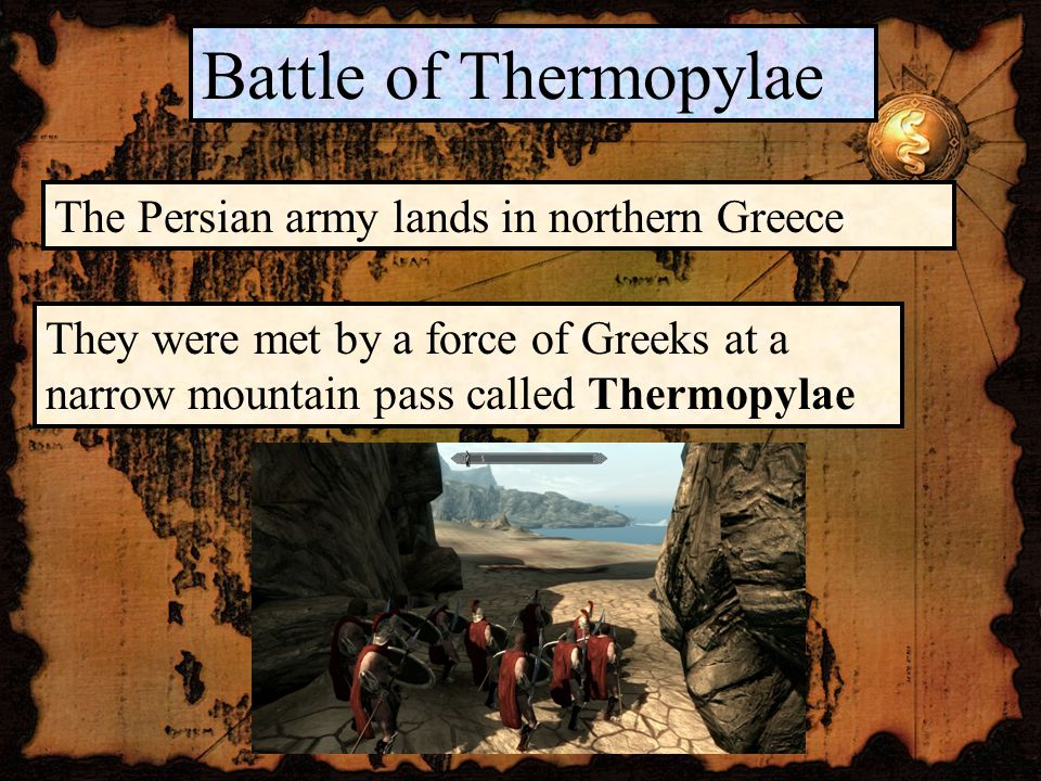 Battle of Thermopylae The Persian army lands in northern Greece They were met by a force of Greeks at a narrow mountain pass called Thermopylae