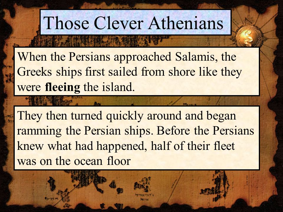 Those Clever Athenians When the Persians approached Salamis, the Greeks ships first sailed from shore like they were fleeing the island.