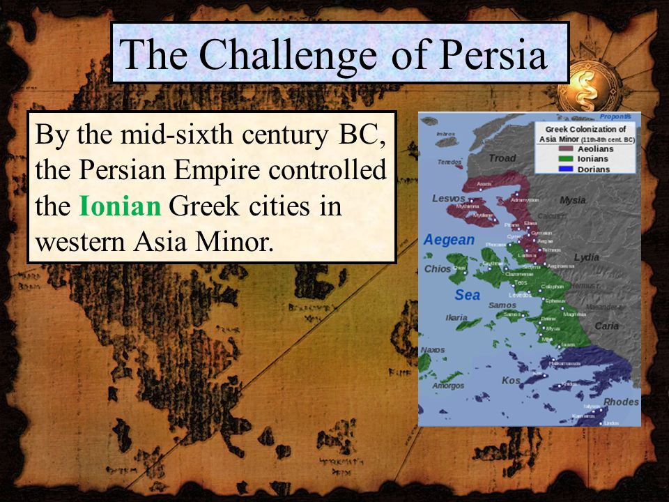 The Challenge of Persia By the mid-sixth century BC, the Persian Empire controlled the Ionian Greek cities in western Asia Minor.