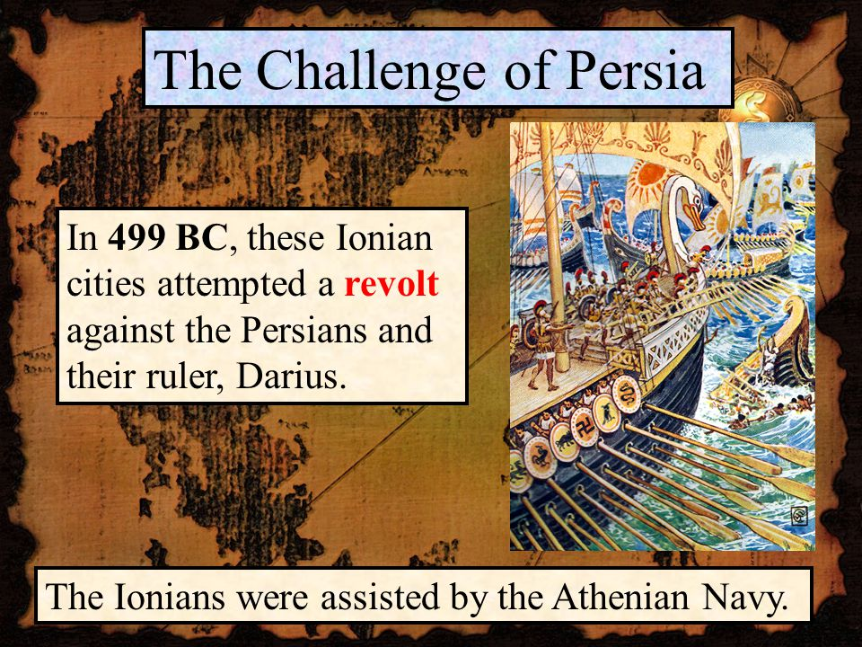 The Challenge of Persia In 499 BC, these Ionian cities attempted a revolt against the Persians and their ruler, Darius.