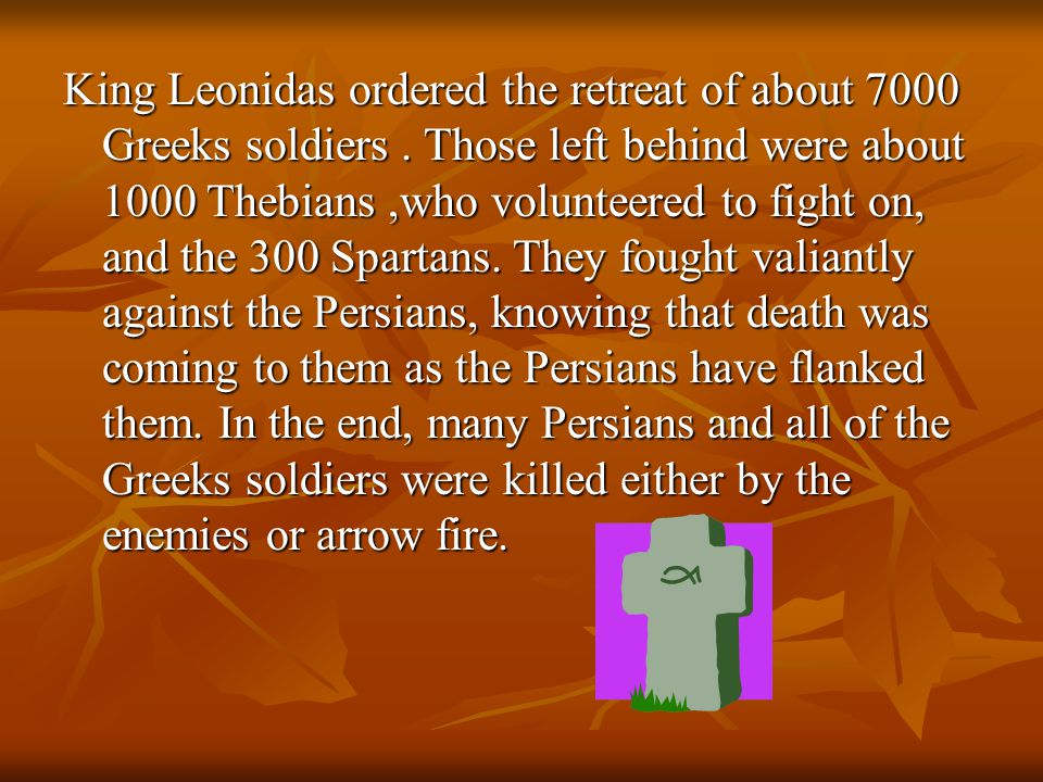 King Leonidas ordered the retreat of about 7000 Greeks soldiers. Those left behind were about 1000 Thebians,who volunteered to fight on, and the 300 S