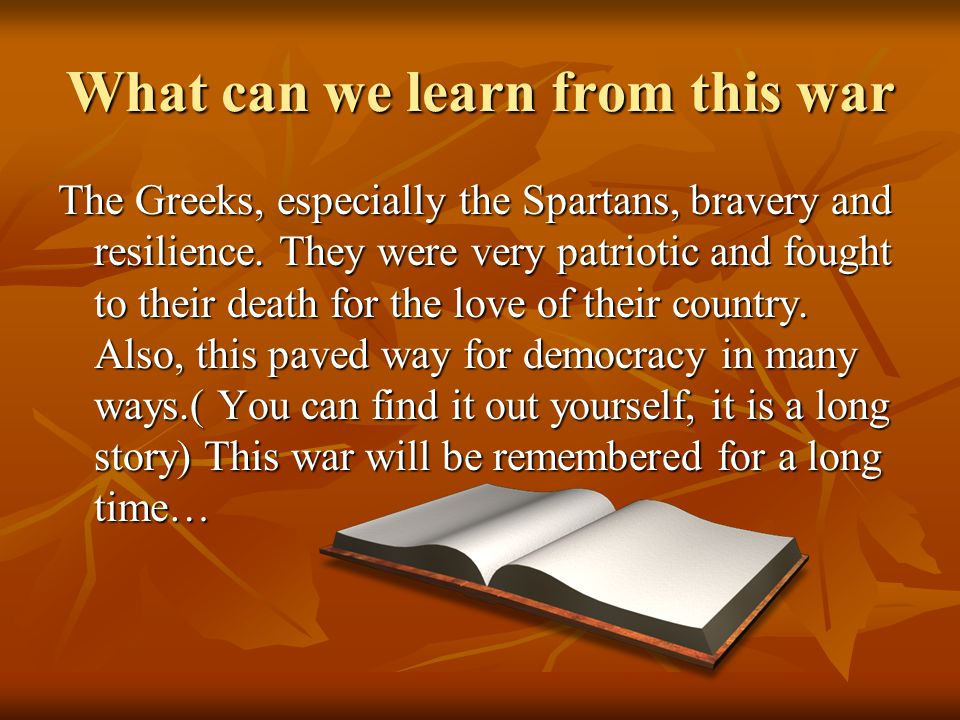 What can we learn from this war The Greeks, especially the Spartans, bravery and resilience. They were very patriotic and fought to their death for th