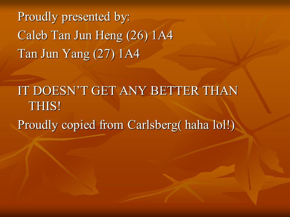 Proudly presented by: Caleb Tan Jun Heng (26) 1A4 Tan Jun Yang (27) 1A4 IT DOESN'T GET ANY BETTER THAN THIS.