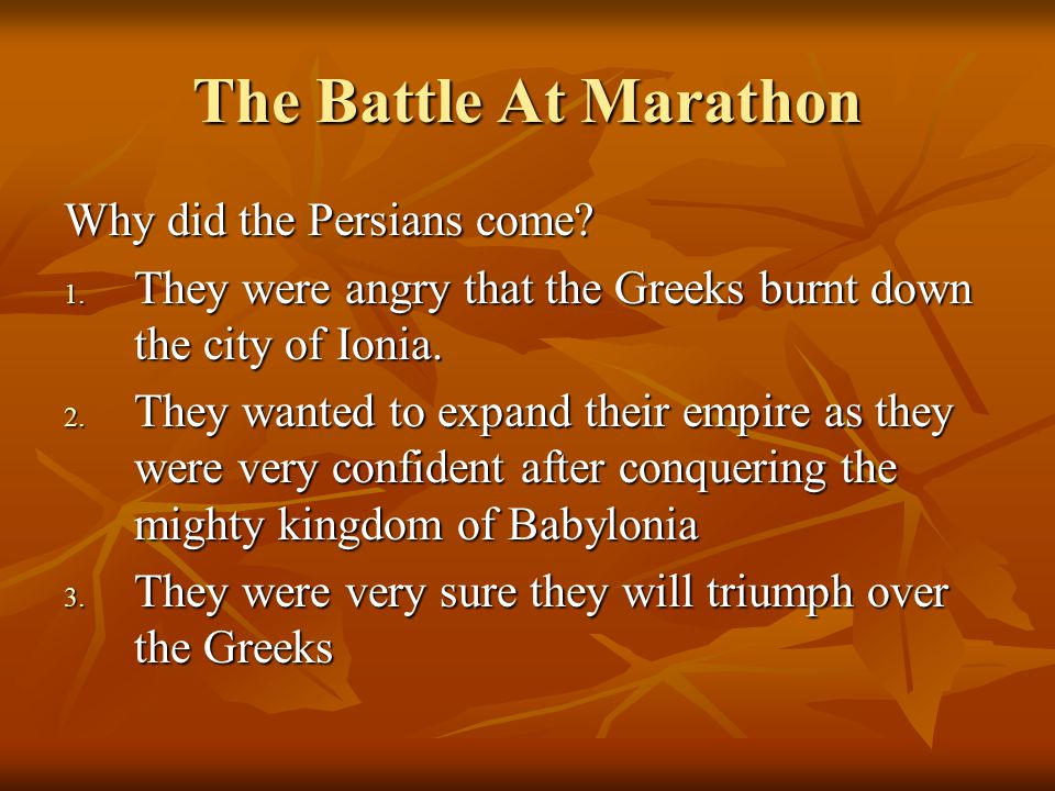 The Battle At Marathon Why did the Persians come? 1. They were angry that the Greeks burnt down the city of Ionia. 2. They wanted to expand their empi