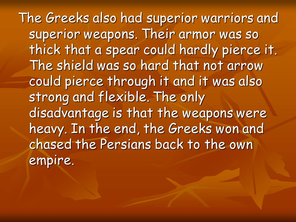 The Greeks also had superior warriors and superior weapons.