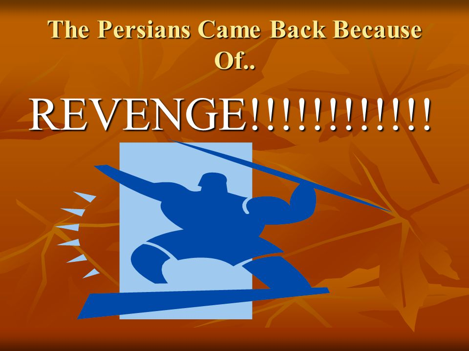 The Persians Came Back Because Of.. REVENGE!!!!!!!!!!!!