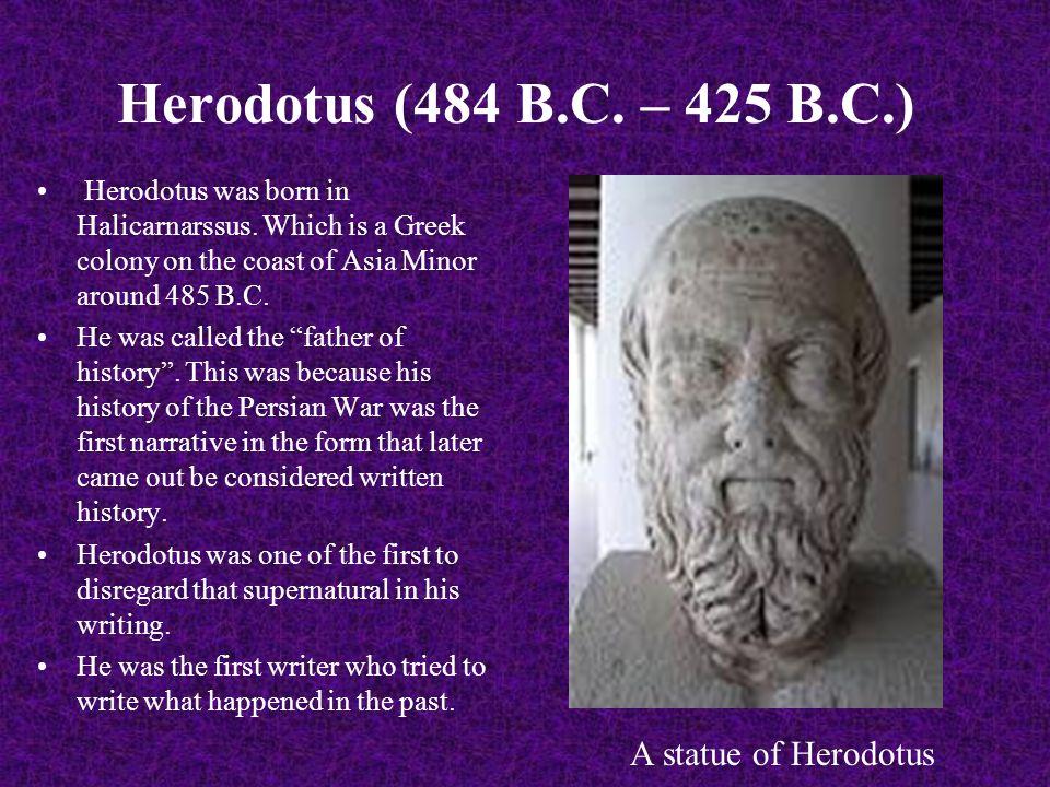 Herodotus (484 B.C. – 425 B.C.) Herodotus was born in Halicarnarssus.