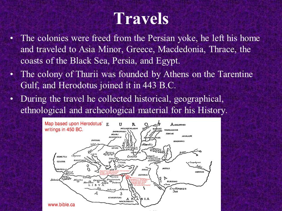 Travels The colonies were freed from the Persian yoke, he left his home and traveled to Asia Minor, Greece, Macdedonia, Thrace, the coasts of the Black Sea, Persia, and Egypt.