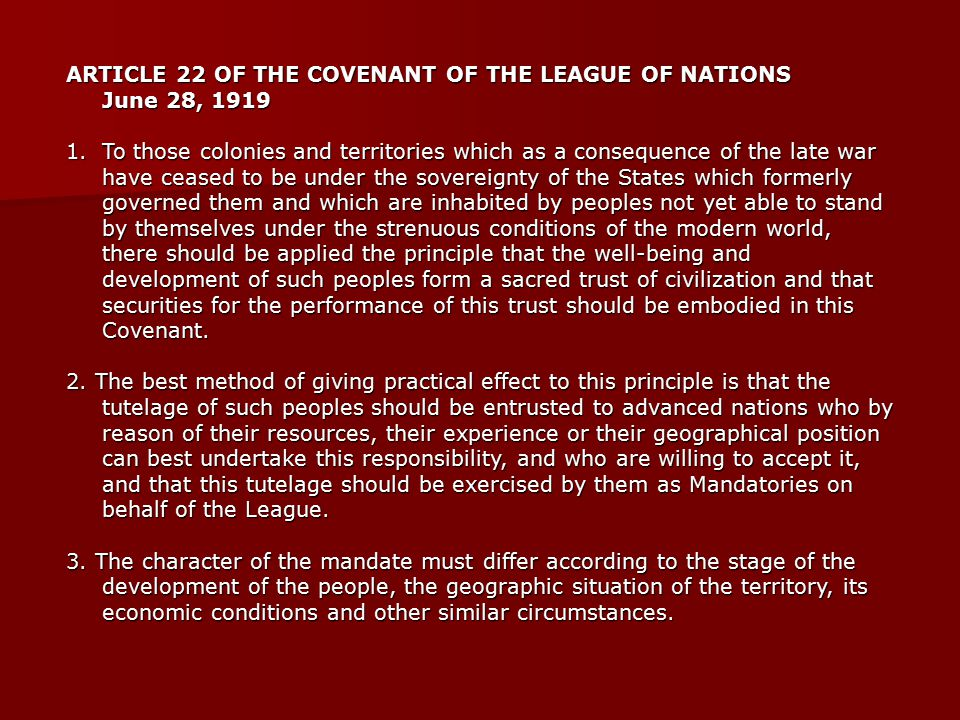 ARTICLE 22 OF THE COVENANT OF THE LEAGUE OF NATIONS June 28, 1919 1.To those colonies and territories which as a consequence of the late war have ceased to be under the sovereignty of the States which formerly governed them and which are inhabited by peoples not yet able to stand by themselves under the strenuous conditions of the modern world, there should be applied the principle that the well-being and development of such peoples form a sacred trust of civilization and that securities for the performance of this trust should be embodied in this Covenant.